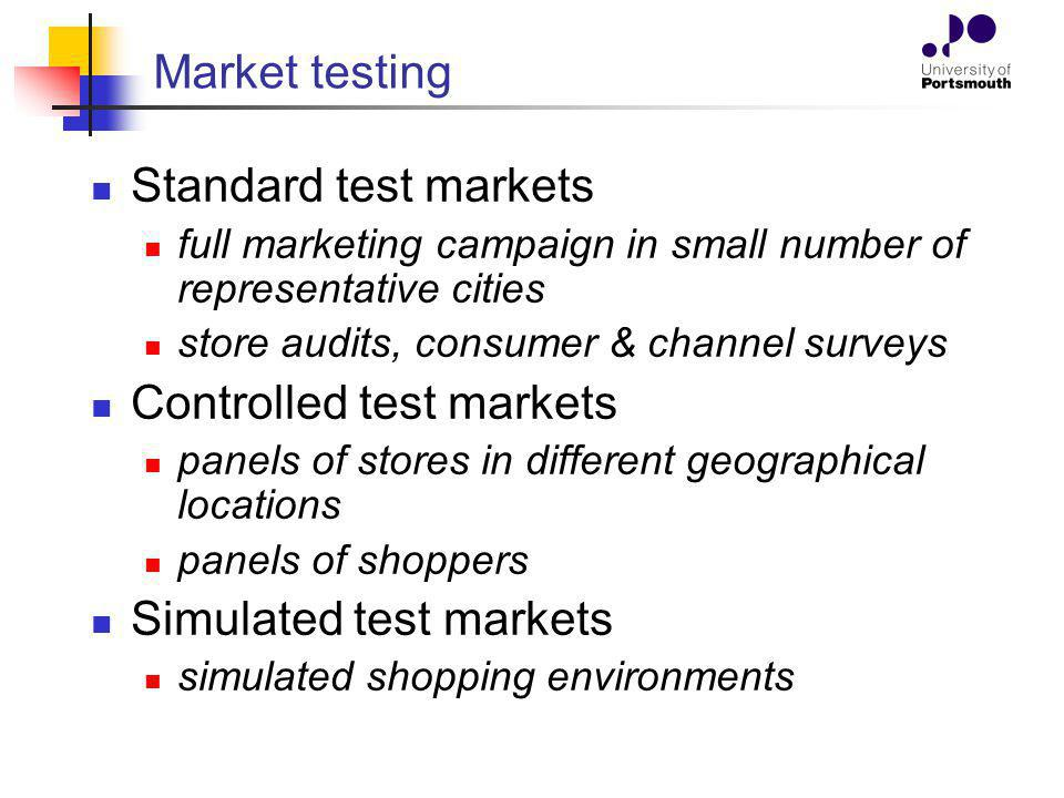 Market testing Standard test markets full marketing campaign in small number of representative cities store audits, consumer & channel surveys Controlled test markets panels of stores in different geographical locations panels of shoppers Simulated test markets simulated shopping environments
