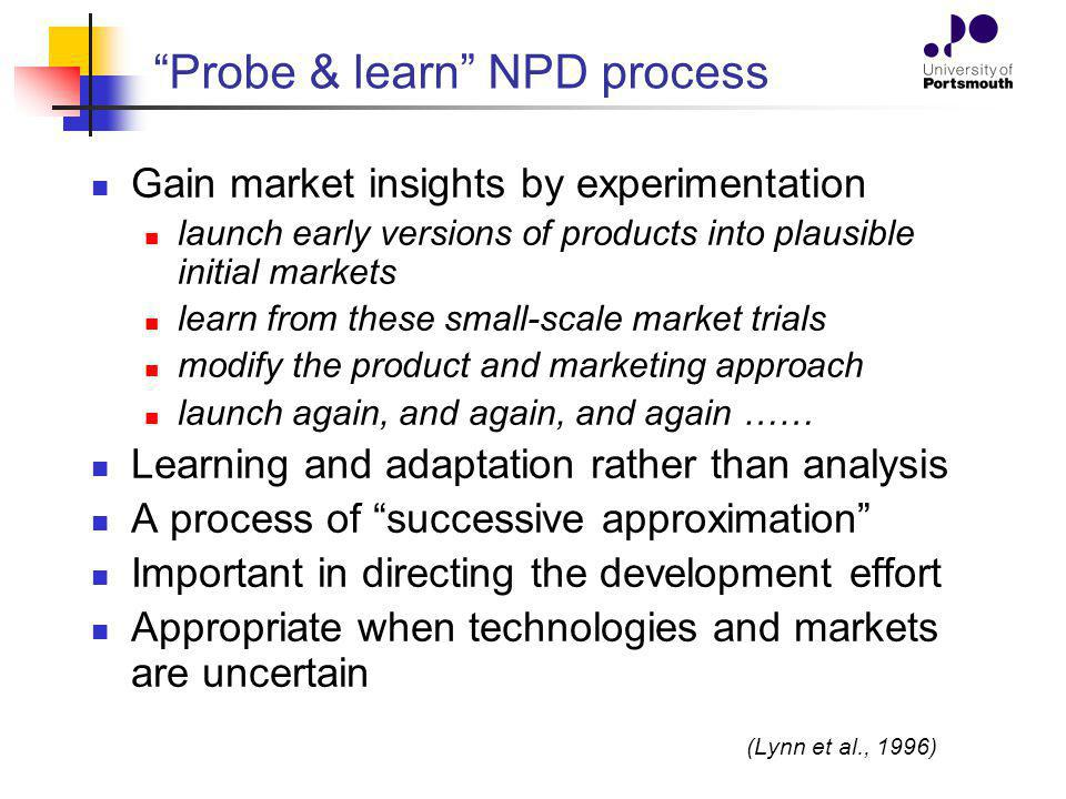 Probe & learn NPD process Gain market insights by experimentation launch early versions of products into plausible initial markets learn from these sm