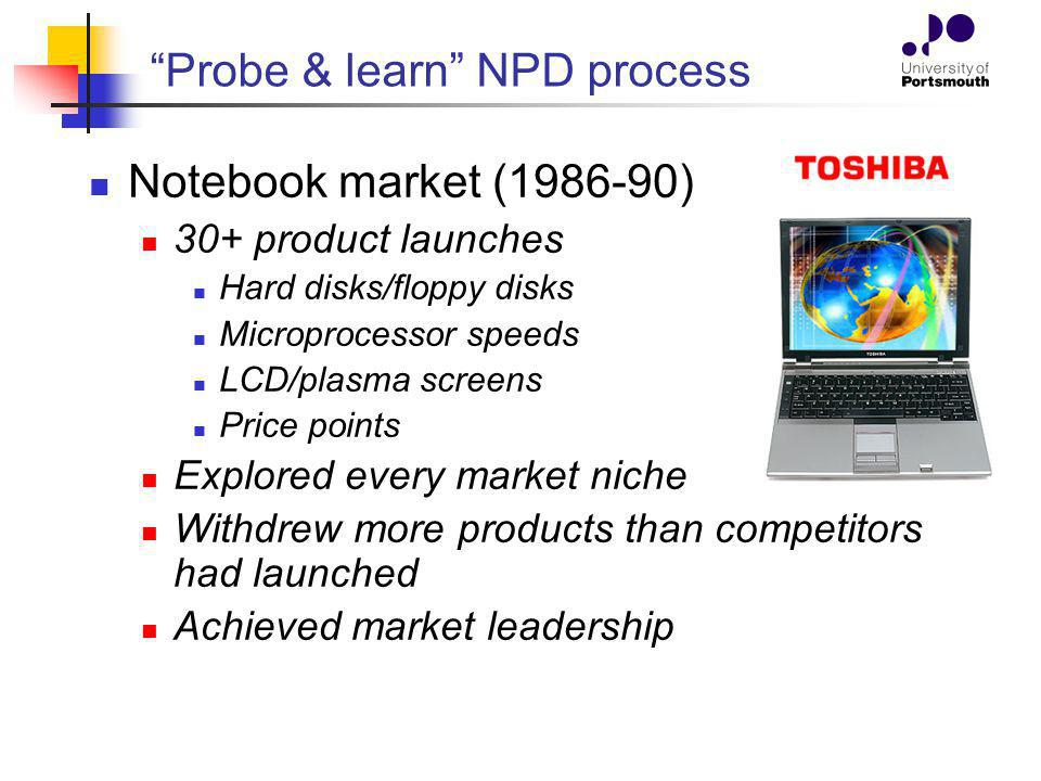 Probe & learn NPD process Notebook market (1986-90) 30+ product launches Hard disks/floppy disks Microprocessor speeds LCD/plasma screens Price points