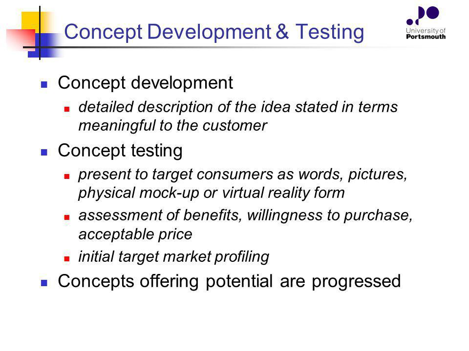 Concept Development & Testing Concept development detailed description of the idea stated in terms meaningful to the customer Concept testing present
