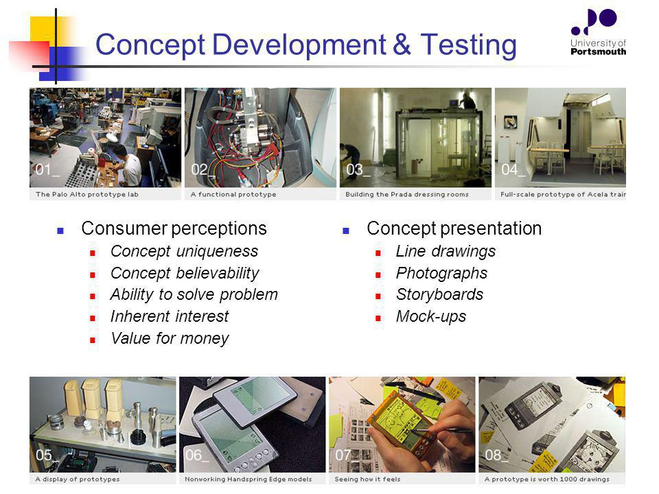Concept Development & Testing Consumer perceptions Concept uniqueness Concept believability Ability to solve problem Inherent interest Value for money Concept presentation Line drawings Photographs Storyboards Mock-ups