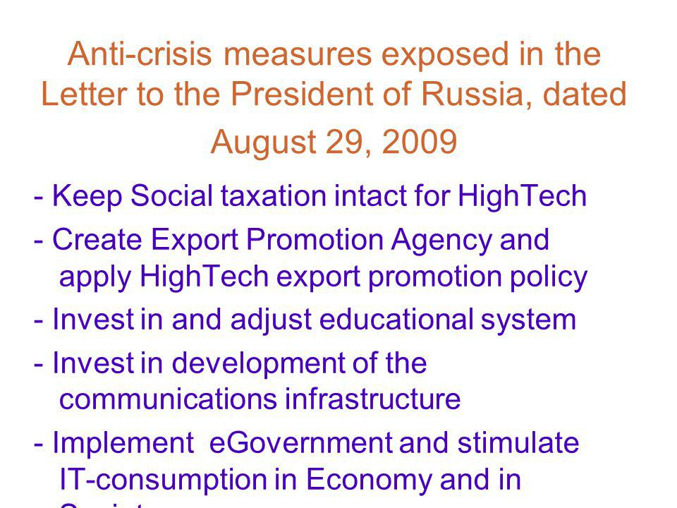 Anti-crisis measures exposed in the Letter to the President of Russia, dated August 29, 2009 - Keep Social taxation intact for HighTech - Create Export Promotion Agency and apply HighTech export promotion policy - Invest in and adjust educational system - Invest in development of the communications infrastructure - Implement eGovernment and stimulate IT-consumption in Economy and in Society