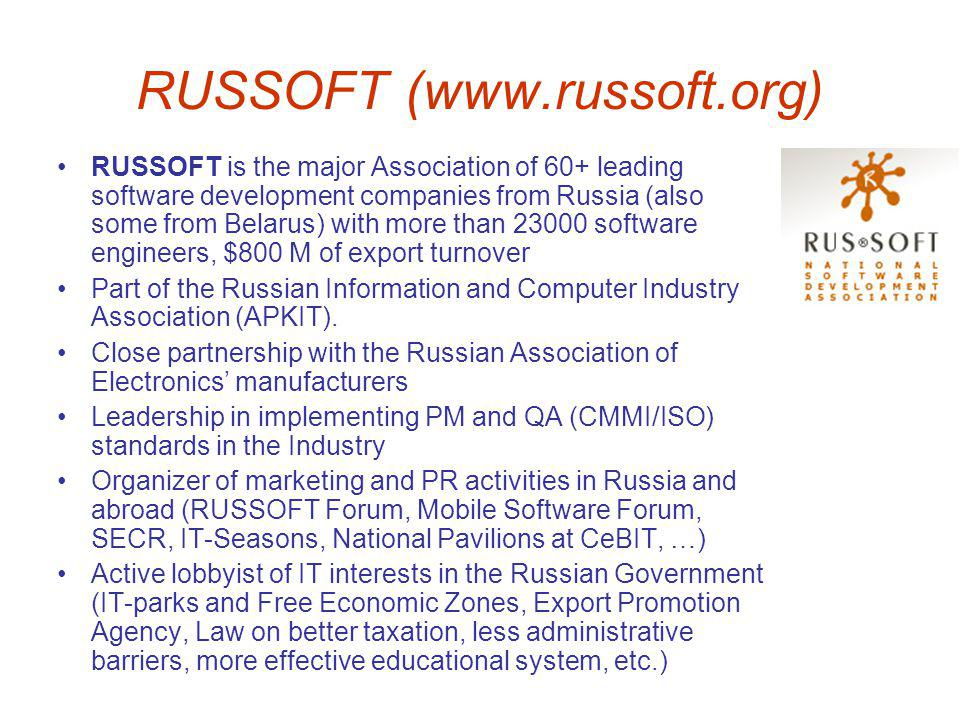 RUSSOFT (www.russoft.org) RUSSOFT is the major Association of 60+ leading software development companies from Russia (also some from Belarus) with more than 23000 software engineers, $800 M of export turnover Part of the Russian Information and Computer Industry Association (APKIT).