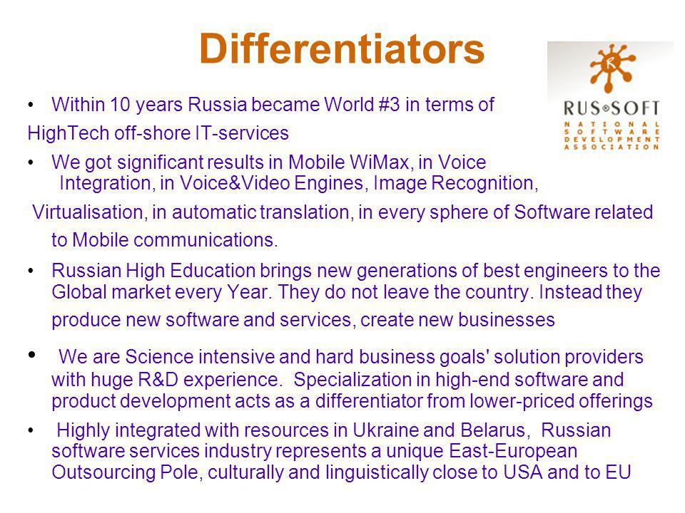 Differentiators Within 10 years Russia became World #3 in terms of HighTech off-shore IT-services We got significant results in Mobile WiMax, in Voice Integration, in Voice&Video Engines, Image Recognition, Virtualisation, in automatic translation, in every sphere of Software related to Mobile communications.