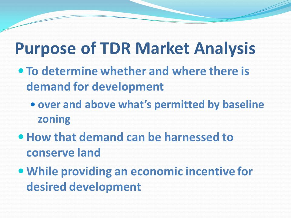 Purpose of TDR Market Analysis To determine whether and where there is demand for development over and above whats permitted by baseline zoning How that demand can be harnessed to conserve land While providing an economic incentive for desired development