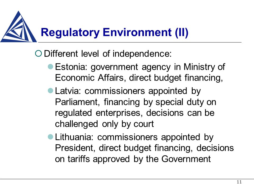 11 Regulatory Environment (II) Different level of independence: Estonia: government agency in Ministry of Economic Affairs, direct budget financing, L