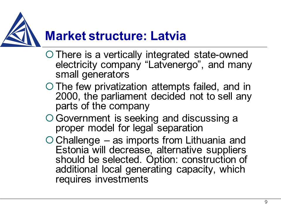 9 Market structure: Latvia There is a vertically integrated state-owned electricity company Latvenergo, and many small generators The few privatizatio