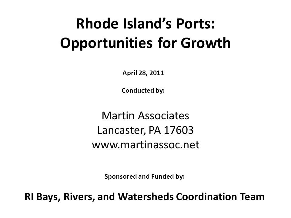 Rhode Islands Ports: Opportunities for Growth Martin Associates Lancaster, PA 17603 www.martinassoc.net April 28, 2011 Conducted by: Sponsored and Funded by: RI Bays, Rivers, and Watersheds Coordination Team
