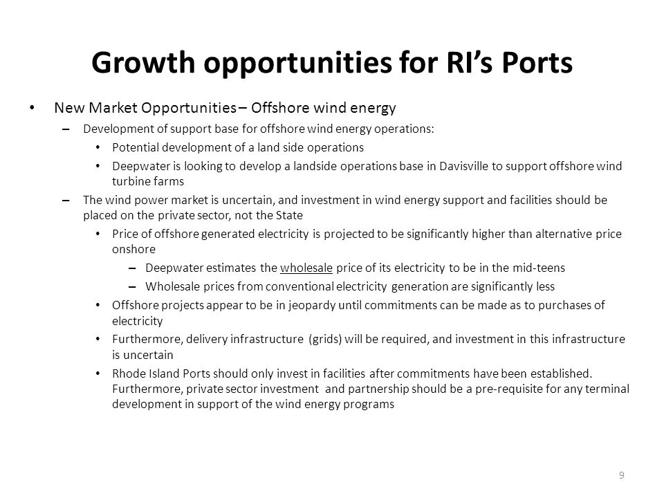 Growth opportunities for RIs Ports New Market Opportunities – Offshore wind energy – Development of support base for offshore wind energy operations: Potential development of a land side operations Deepwater is looking to develop a landside operations base in Davisville to support offshore wind turbine farms – The wind power market is uncertain, and investment in wind energy support and facilities should be placed on the private sector, not the State Price of offshore generated electricity is projected to be significantly higher than alternative price onshore – Deepwater estimates the wholesale price of its electricity to be in the mid-teens – Wholesale prices from conventional electricity generation are significantly less Offshore projects appear to be in jeopardy until commitments can be made as to purchases of electricity Furthermore, delivery infrastructure (grids) will be required, and investment in this infrastructure is uncertain Rhode Island Ports should only invest in facilities after commitments have been established.