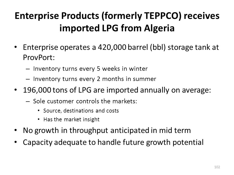 Enterprise Products (formerly TEPPCO) receives imported LPG from Algeria Enterprise operates a 420,000 barrel (bbl) storage tank at ProvPort: – Inventory turns every 5 weeks in winter – Inventory turns every 2 months in summer 196,000 tons of LPG are imported annually on average: – Sole customer controls the markets: Source, destinations and costs Has the market insight No growth in throughput anticipated in mid term Capacity adequate to handle future growth potential 102