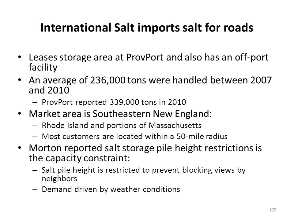International Salt imports salt for roads Leases storage area at ProvPort and also has an off-port facility An average of 236,000 tons were handled between 2007 and 2010 – ProvPort reported 339,000 tons in 2010 Market area is Southeastern New England: – Rhode Island and portions of Massachusetts – Most customers are located within a 50-mile radius Morton reported salt storage pile height restrictions is the capacity constraint: – Salt pile height is restricted to prevent blocking views by neighbors – Demand driven by weather conditions 105