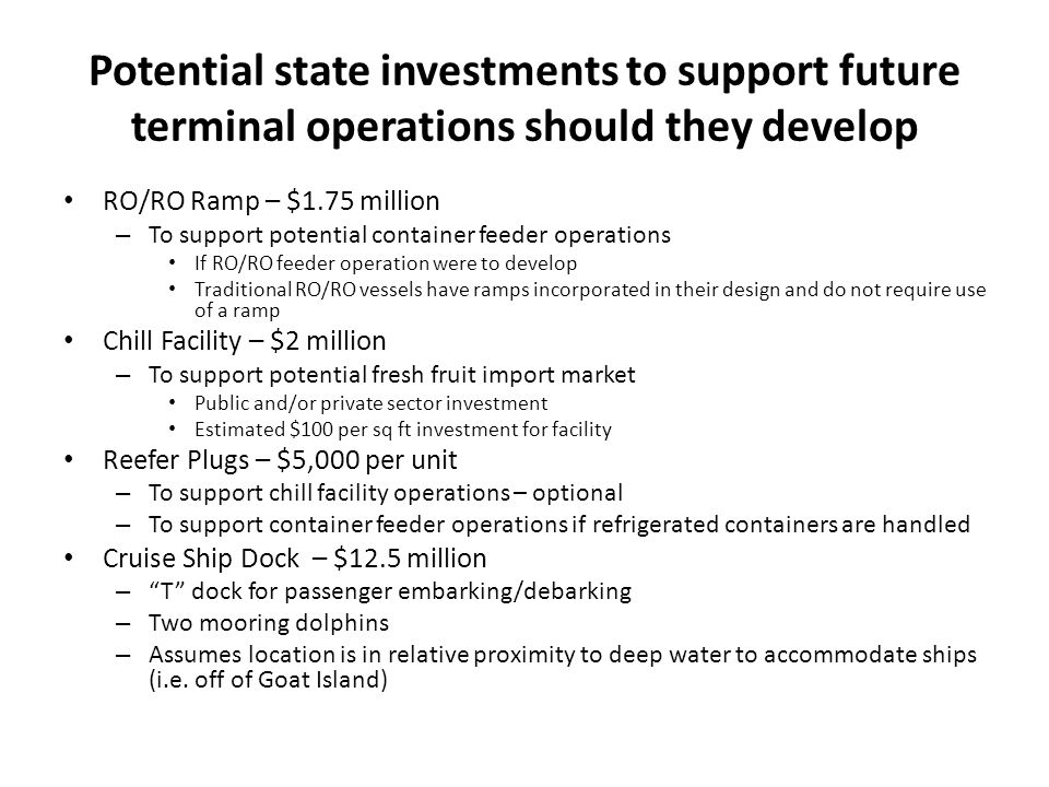 Potential state investments to support future terminal operations should they develop RO/RO Ramp – $1.75 million – To support potential container feeder operations If RO/RO feeder operation were to develop Traditional RO/RO vessels have ramps incorporated in their design and do not require use of a ramp Chill Facility – $2 million – To support potential fresh fruit import market Public and/or private sector investment Estimated $100 per sq ft investment for facility Reefer Plugs – $5,000 per unit – To support chill facility operations – optional – To support container feeder operations if refrigerated containers are handled Cruise Ship Dock – $12.5 million – T dock for passenger embarking/debarking – Two mooring dolphins – Assumes location is in relative proximity to deep water to accommodate ships (i.e.