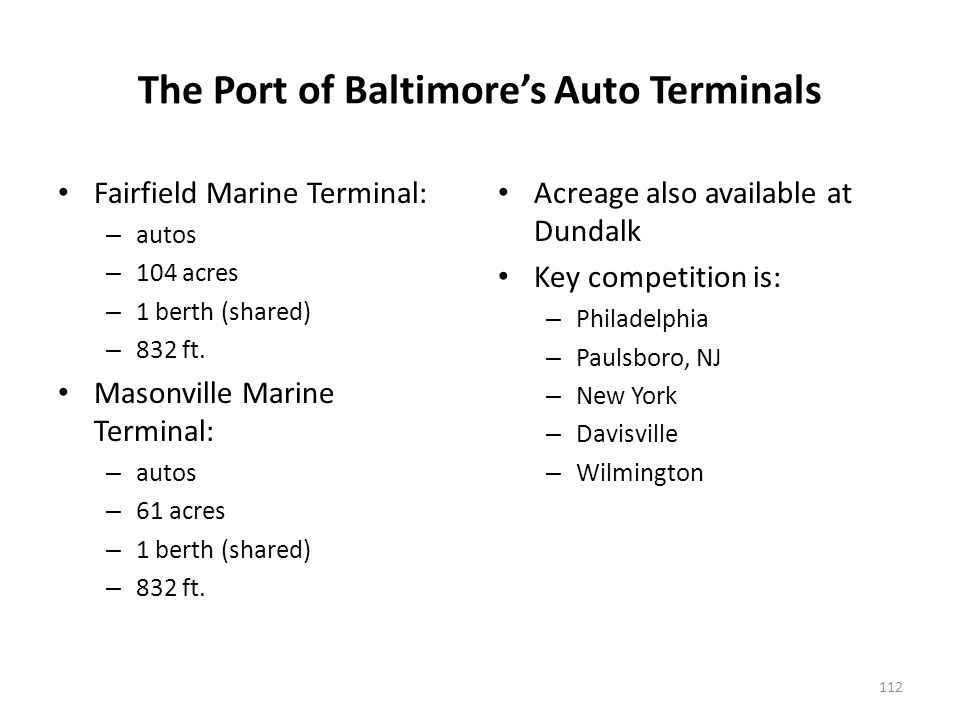 The Port of Baltimores Auto Terminals Fairfield Marine Terminal: – autos – 104 acres – 1 berth (shared) – 832 ft.