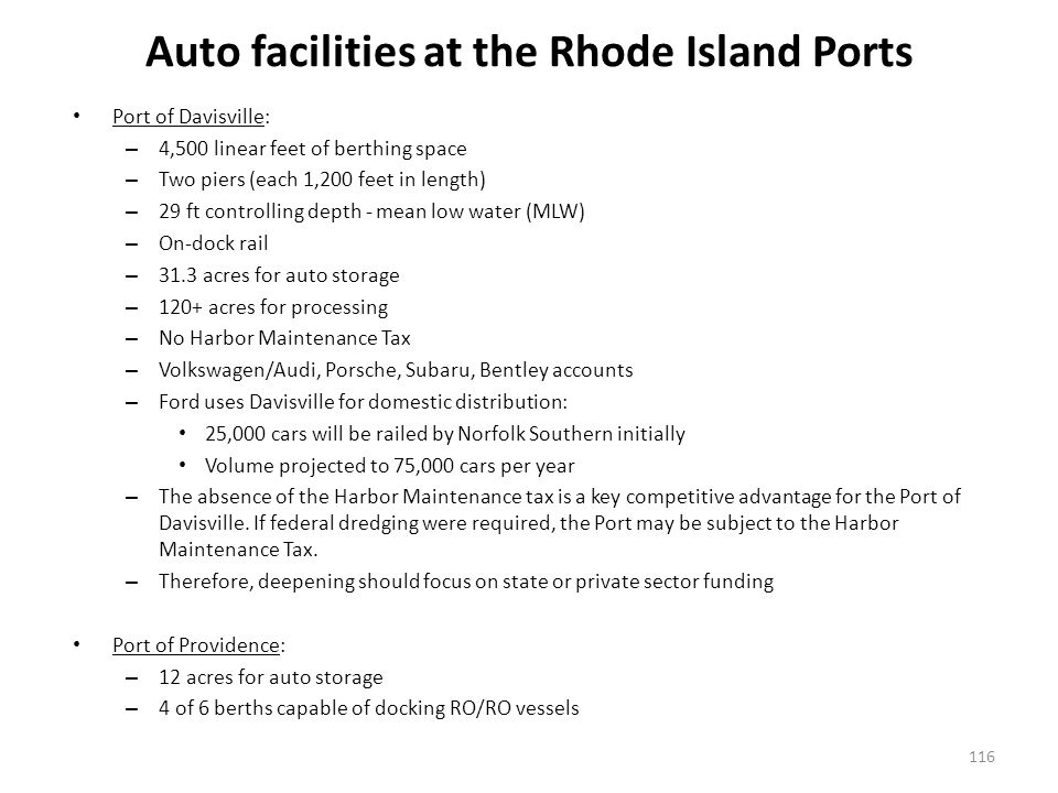 Auto facilities at the Rhode Island Ports Port of Davisville: – 4,500 linear feet of berthing space – Two piers (each 1,200 feet in length) – 29 ft controlling depth - mean low water (MLW) – On-dock rail – 31.3 acres for auto storage – 120+ acres for processing – No Harbor Maintenance Tax – Volkswagen/Audi, Porsche, Subaru, Bentley accounts – Ford uses Davisville for domestic distribution: 25,000 cars will be railed by Norfolk Southern initially Volume projected to 75,000 cars per year – The absence of the Harbor Maintenance tax is a key competitive advantage for the Port of Davisville.