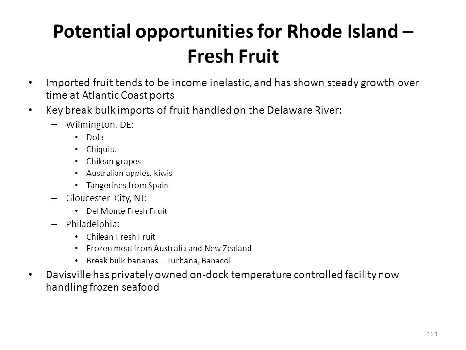 Potential opportunities for Rhode Island – Fresh Fruit Imported fruit tends to be income inelastic, and has shown steady growth over time at Atlantic Coast ports Key break bulk imports of fruit handled on the Delaware River: – Wilmington, DE: Dole Chiquita Chilean grapes Australian apples, kiwis Tangerines from Spain – Gloucester City, NJ: Del Monte Fresh Fruit – Philadelphia: Chilean Fresh Fruit Frozen meat from Australia and New Zealand Break bulk bananas – Turbana, Banacol Davisville has privately owned on-dock temperature controlled facility now handling frozen seafood 121