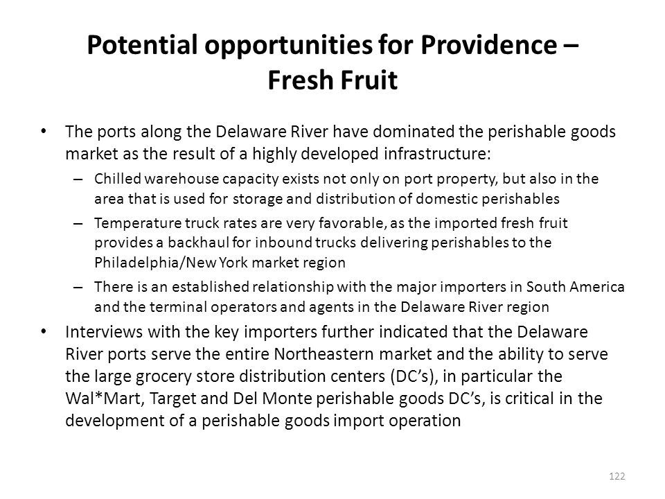 Potential opportunities for Providence – Fresh Fruit The ports along the Delaware River have dominated the perishable goods market as the result of a highly developed infrastructure: – Chilled warehouse capacity exists not only on port property, but also in the area that is used for storage and distribution of domestic perishables – Temperature truck rates are very favorable, as the imported fresh fruit provides a backhaul for inbound trucks delivering perishables to the Philadelphia/New York market region – There is an established relationship with the major importers in South America and the terminal operators and agents in the Delaware River region Interviews with the key importers further indicated that the Delaware River ports serve the entire Northeastern market and the ability to serve the large grocery store distribution centers (DCs), in particular the Wal*Mart, Target and Del Monte perishable goods DCs, is critical in the development of a perishable goods import operation 122