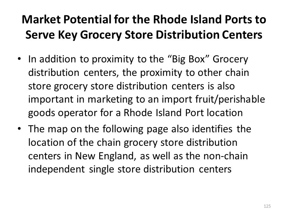 Market Potential for the Rhode Island Ports to Serve Key Grocery Store Distribution Centers In addition to proximity to the Big Box Grocery distribution centers, the proximity to other chain store grocery store distribution centers is also important in marketing to an import fruit/perishable goods operator for a Rhode Island Port location The map on the following page also identifies the location of the chain grocery store distribution centers in New England, as well as the non-chain independent single store distribution centers 125