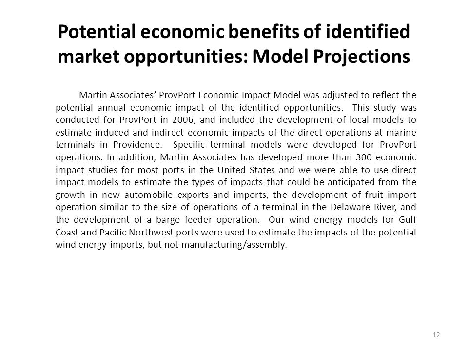 Potential economic benefits of identified market opportunities: Model Projections 12 Martin Associates ProvPort Economic Impact Model was adjusted to reflect the potential annual economic impact of the identified opportunities.