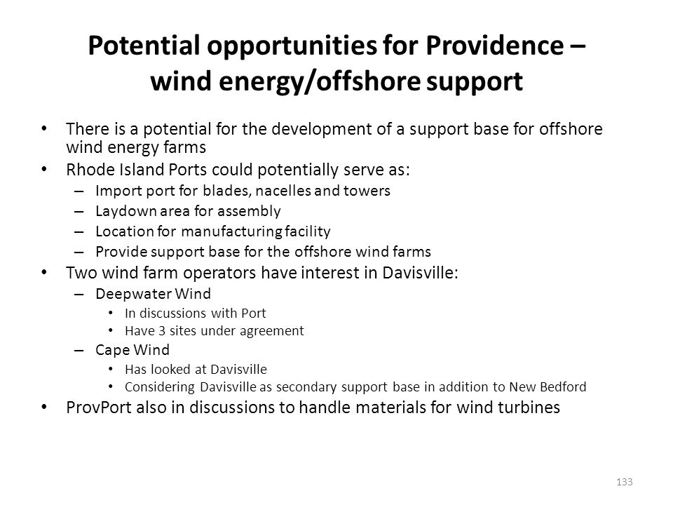 Potential opportunities for Providence – wind energy/offshore support There is a potential for the development of a support base for offshore wind energy farms Rhode Island Ports could potentially serve as: – Import port for blades, nacelles and towers – Laydown area for assembly – Location for manufacturing facility – Provide support base for the offshore wind farms Two wind farm operators have interest in Davisville: – Deepwater Wind In discussions with Port Have 3 sites under agreement – Cape Wind Has looked at Davisville Considering Davisville as secondary support base in addition to New Bedford ProvPort also in discussions to handle materials for wind turbines 133