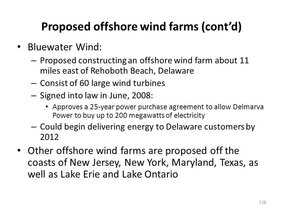 Proposed offshore wind farms (contd) Bluewater Wind: – Proposed constructing an offshore wind farm about 11 miles east of Rehoboth Beach, Delaware – Consist of 60 large wind turbines – Signed into law in June, 2008: Approves a 25-year power purchase agreement to allow Delmarva Power to buy up to 200 megawatts of electricity – Could begin delivering energy to Delaware customers by 2012 Other offshore wind farms are proposed off the coasts of New Jersey, New York, Maryland, Texas, as well as Lake Erie and Lake Ontario 138