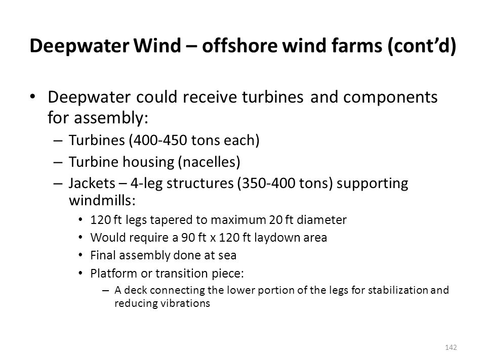 Deepwater Wind – offshore wind farms (contd) Deepwater could receive turbines and components for assembly: – Turbines (400-450 tons each) – Turbine housing (nacelles) – Jackets – 4-leg structures (350-400 tons) supporting windmills: 120 ft legs tapered to maximum 20 ft diameter Would require a 90 ft x 120 ft laydown area Final assembly done at sea Platform or transition piece: – A deck connecting the lower portion of the legs for stabilization and reducing vibrations 142
