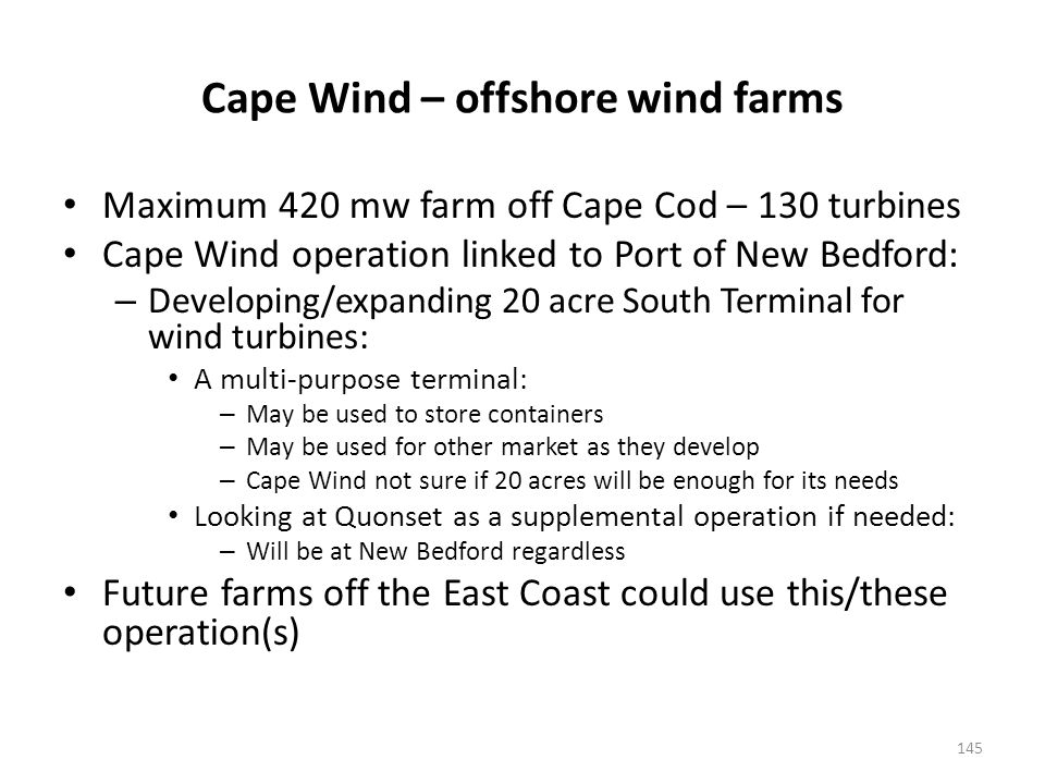 Cape Wind – offshore wind farms Maximum 420 mw farm off Cape Cod – 130 turbines Cape Wind operation linked to Port of New Bedford: – Developing/expanding 20 acre South Terminal for wind turbines: A multi-purpose terminal: – May be used to store containers – May be used for other market as they develop – Cape Wind not sure if 20 acres will be enough for its needs Looking at Quonset as a supplemental operation if needed: – Will be at New Bedford regardless Future farms off the East Coast could use this/these operation(s) 145