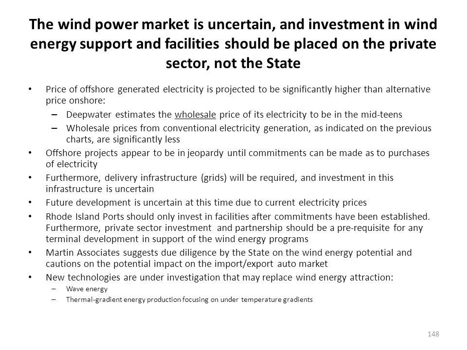 The wind power market is uncertain, and investment in wind energy support and facilities should be placed on the private sector, not the State Price of offshore generated electricity is projected to be significantly higher than alternative price onshore: – Deepwater estimates the wholesale price of its electricity to be in the mid-teens – Wholesale prices from conventional electricity generation, as indicated on the previous charts, are significantly less Offshore projects appear to be in jeopardy until commitments can be made as to purchases of electricity Furthermore, delivery infrastructure (grids) will be required, and investment in this infrastructure is uncertain Future development is uncertain at this time due to current electricity prices Rhode Island Ports should only invest in facilities after commitments have been established.