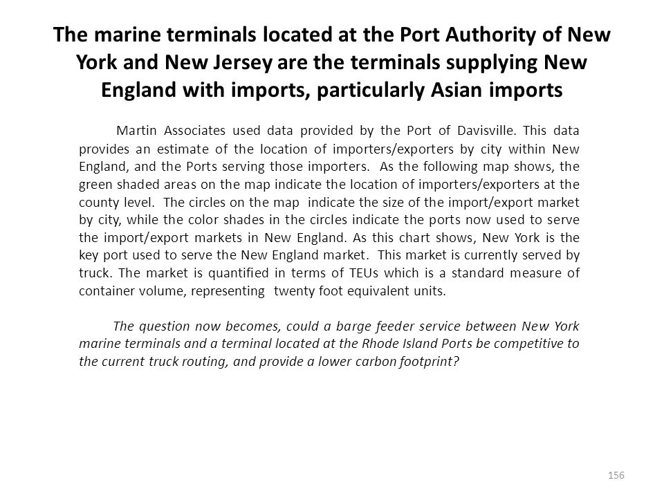 The marine terminals located at the Port Authority of New York and New Jersey are the terminals supplying New England with imports, particularly Asian imports 156 Martin Associates used data provided by the Port of Davisville.