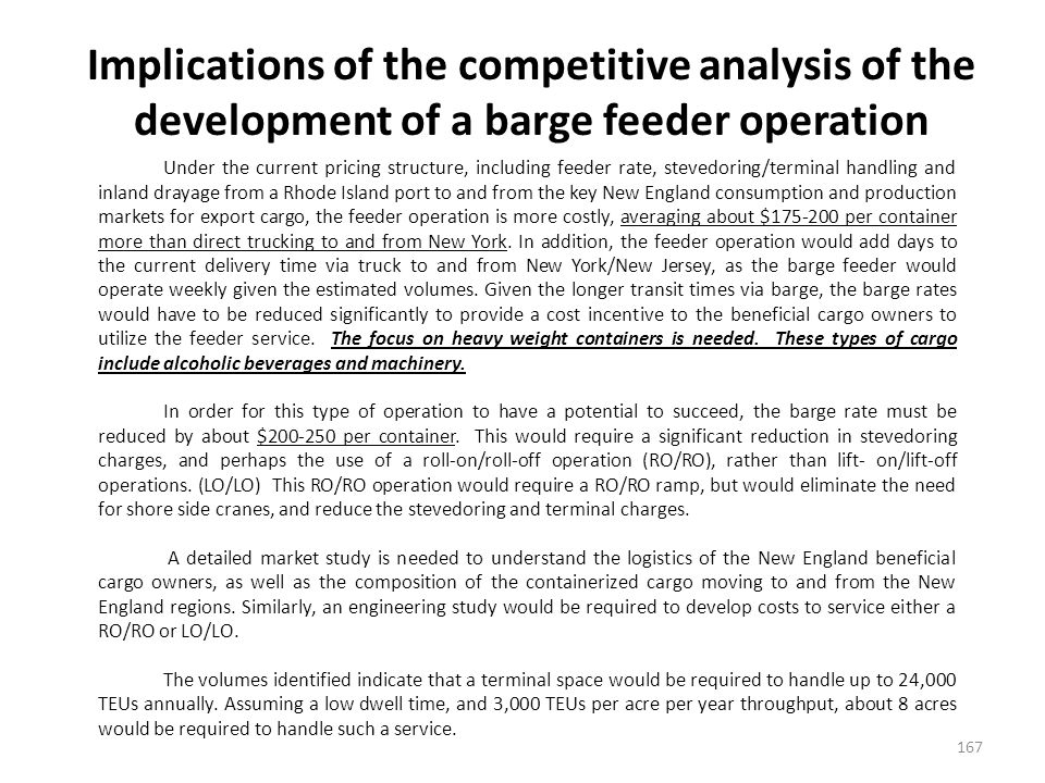 Implications of the competitive analysis of the development of a barge feeder operation 167 Under the current pricing structure, including feeder rate, stevedoring/terminal handling and inland drayage from a Rhode Island port to and from the key New England consumption and production markets for export cargo, the feeder operation is more costly, averaging about $175-200 per container more than direct trucking to and from New York.