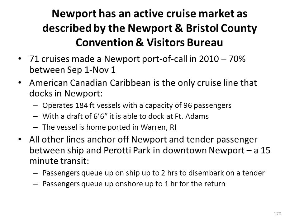 Newport has an active cruise market as described by the Newport & Bristol County Convention & Visitors Bureau 71 cruises made a Newport port-of-call in 2010 – 70% between Sep 1-Nov 1 American Canadian Caribbean is the only cruise line that docks in Newport: – Operates 184 ft vessels with a capacity of 96 passengers – With a draft of 66 it is able to dock at Ft.