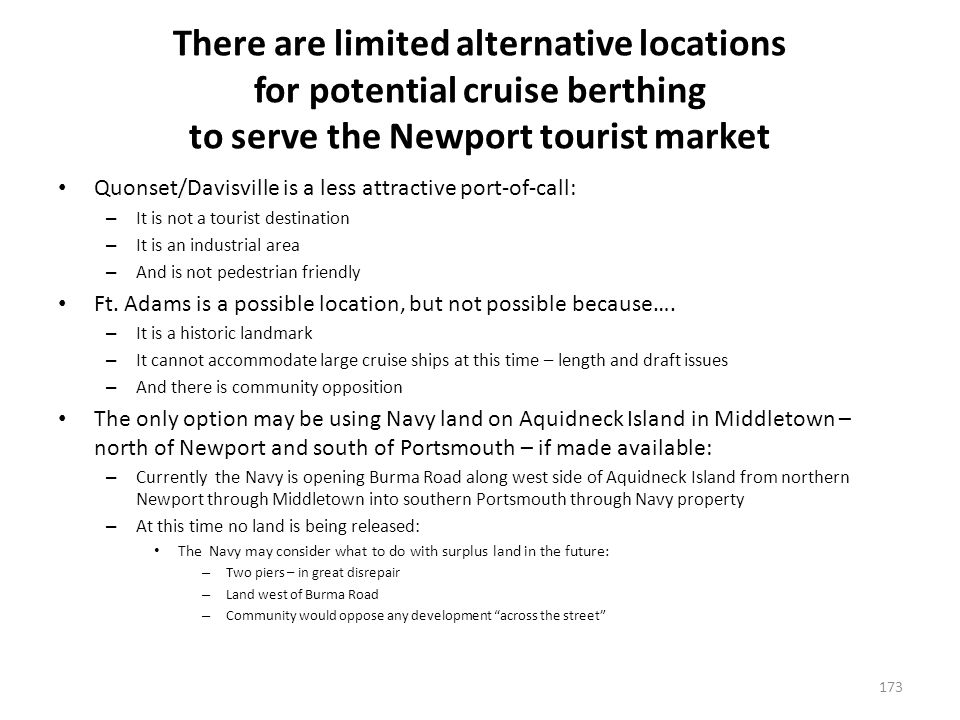 There are limited alternative locations for potential cruise berthing to serve the Newport tourist market Quonset/Davisville is a less attractive port-of-call: – It is not a tourist destination – It is an industrial area – And is not pedestrian friendly Ft.