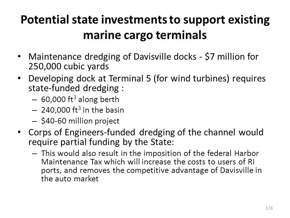Potential state investments to support existing marine cargo terminals Maintenance dredging of Davisville docks - $7 million for 250,000 cubic yards Developing dock at Terminal 5 (for wind turbines) requires state-funded dredging : – 60,000 ft 3 along berth – 240,000 ft 3 in the basin – $40-60 million project Corps of Engineers-funded dredging of the channel would require partial funding by the State: – This would also result in the imposition of the federal Harbor Maintenance Tax which will increase the costs to users of RI ports, and removes the competitive advantage of Davisville in the auto market 176