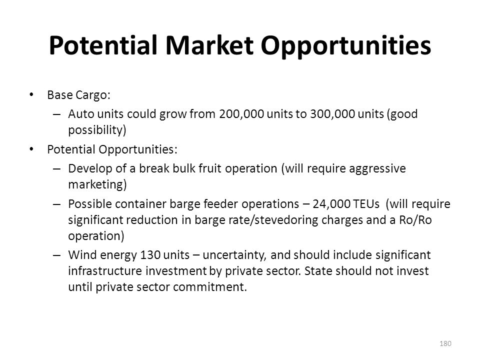 Potential Market Opportunities Base Cargo: – Auto units could grow from 200,000 units to 300,000 units (good possibility) Potential Opportunities: – Develop of a break bulk fruit operation (will require aggressive marketing) – Possible container barge feeder operations – 24,000 TEUs (will require significant reduction in barge rate/stevedoring charges and a Ro/Ro operation) – Wind energy 130 units – uncertainty, and should include significant infrastructure investment by private sector.
