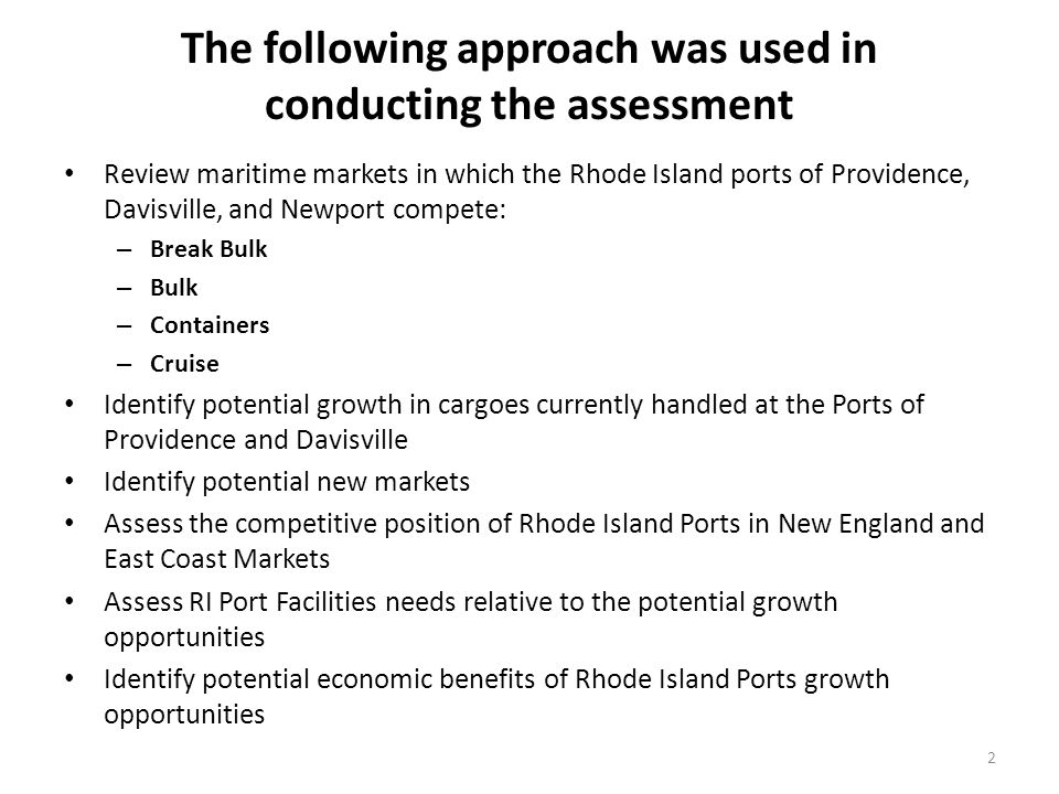 The following approach was used in conducting the assessment Review maritime markets in which the Rhode Island ports of Providence, Davisville, and Newport compete: – Break Bulk – Bulk – Containers – Cruise Identify potential growth in cargoes currently handled at the Ports of Providence and Davisville Identify potential new markets Assess the competitive position of Rhode Island Ports in New England and East Coast Markets Assess RI Port Facilities needs relative to the potential growth opportunities Identify potential economic benefits of Rhode Island Ports growth opportunities 2