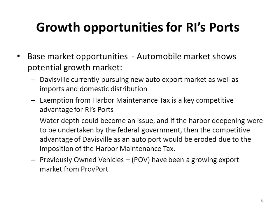 Growth opportunities for RIs Ports Base market opportunities - Automobile market shows potential growth market: – Davisville currently pursuing new auto export market as well as imports and domestic distribution – Exemption from Harbor Maintenance Tax is a key competitive advantage for RIs Ports – Water depth could become an issue, and if the harbor deepening were to be undertaken by the federal government, then the competitive advantage of Davisville as an auto port would be eroded due to the imposition of the Harbor Maintenance Tax.