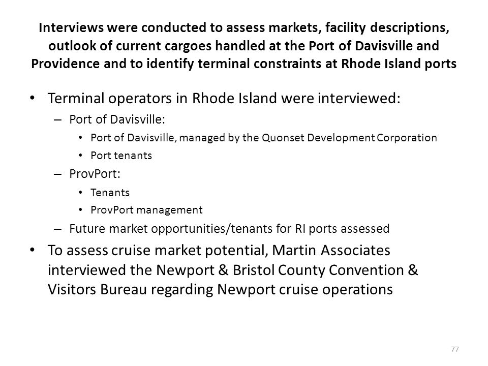Interviews were conducted to assess markets, facility descriptions, outlook of current cargoes handled at the Port of Davisville and Providence and to identify terminal constraints at Rhode Island ports Terminal operators in Rhode Island were interviewed: – Port of Davisville: Port of Davisville, managed by the Quonset Development Corporation Port tenants – ProvPort: Tenants ProvPort management – Future market opportunities/tenants for RI ports assessed To assess cruise market potential, Martin Associates interviewed the Newport & Bristol County Convention & Visitors Bureau regarding Newport cruise operations 77