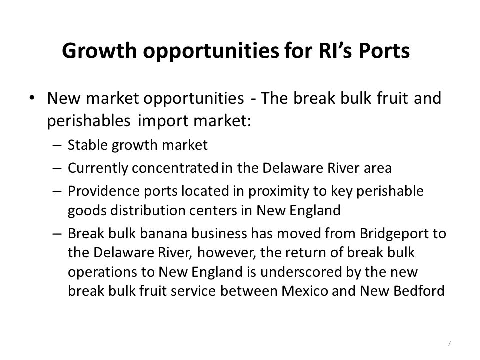 Growth opportunities for RIs Ports New market opportunities - The break bulk fruit and perishables import market: – Stable growth market – Currently concentrated in the Delaware River area – Providence ports located in proximity to key perishable goods distribution centers in New England – Break bulk banana business has moved from Bridgeport to the Delaware River, however, the return of break bulk operations to New England is underscored by the new break bulk fruit service between Mexico and New Bedford 7