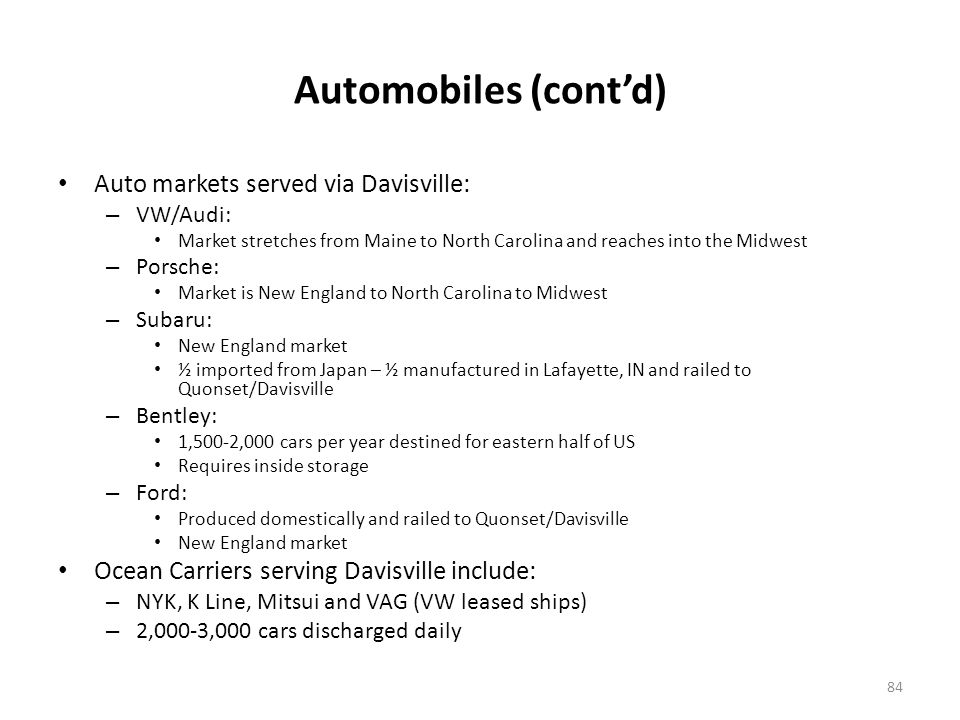 Automobiles (contd) Auto markets served via Davisville: – VW/Audi: Market stretches from Maine to North Carolina and reaches into the Midwest – Porsche: Market is New England to North Carolina to Midwest – Subaru: New England market ½ imported from Japan – ½ manufactured in Lafayette, IN and railed to Quonset/Davisville – Bentley: 1,500-2,000 cars per year destined for eastern half of US Requires inside storage – Ford: Produced domestically and railed to Quonset/Davisville New England market Ocean Carriers serving Davisville include: – NYK, K Line, Mitsui and VAG (VW leased ships) – 2,000-3,000 cars discharged daily 84