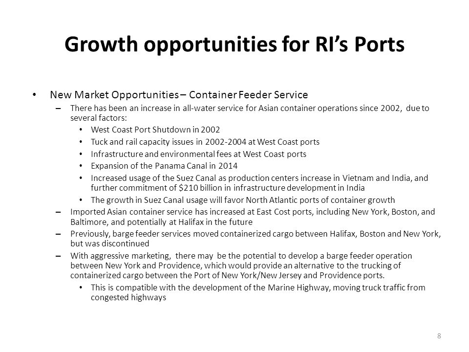 Growth opportunities for RIs Ports New Market Opportunities – Container Feeder Service – There has been an increase in all-water service for Asian container operations since 2002, due to several factors: West Coast Port Shutdown in 2002 Tuck and rail capacity issues in 2002-2004 at West Coast ports Infrastructure and environmental fees at West Coast ports Expansion of the Panama Canal in 2014 Increased usage of the Suez Canal as production centers increase in Vietnam and India, and further commitment of $210 billion in infrastructure development in India The growth in Suez Canal usage will favor North Atlantic ports of container growth – Imported Asian container service has increased at East Cost ports, including New York, Boston, and Baltimore, and potentially at Halifax in the future – Previously, barge feeder services moved containerized cargo between Halifax, Boston and New York, but was discontinued – With aggressive marketing, there may be the potential to develop a barge feeder operation between New York and Providence, which would provide an alternative to the trucking of containerized cargo between the Port of New York/New Jersey and Providence ports.