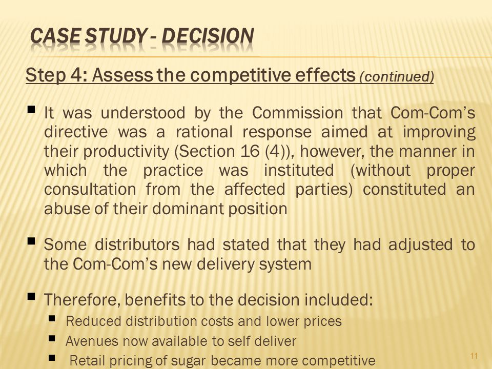Step 4: Assess the competitive effects (continued) It was understood by the Commission that Com-Coms directive was a rational response aimed at improving their productivity (Section 16 (4)), however, the manner in which the practice was instituted (without proper consultation from the affected parties) constituted an abuse of their dominant position Some distributors had stated that they had adjusted to the Com-Coms new delivery system Therefore, benefits to the decision included: Reduced distribution costs and lower prices Avenues now available to self deliver Retail pricing of sugar became more competitive 11