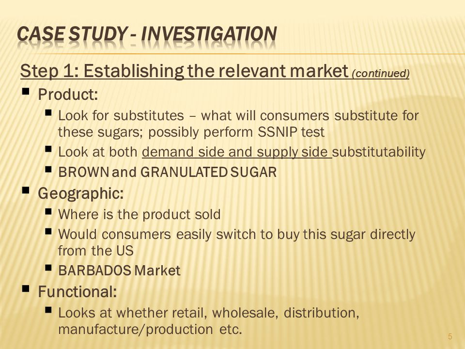 Step 1: Establishing the relevant market (continued) Product: Look for substitutes – what will consumers substitute for these sugars; possibly perform SSNIP test Look at both demand side and supply side substitutability BROWN and GRANULATED SUGAR Geographic: Where is the product sold Would consumers easily switch to buy this sugar directly from the US BARBADOS Market Functional: Looks at whether retail, wholesale, distribution, manufacture/production etc.