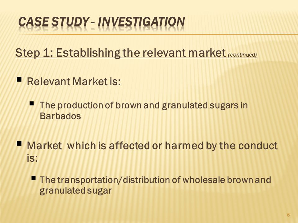 Step 1: Establishing the relevant market (continued) Relevant Market is: The production of brown and granulated sugars in Barbados Market which is affected or harmed by the conduct is: The transportation/distribution of wholesale brown and granulated sugar 6