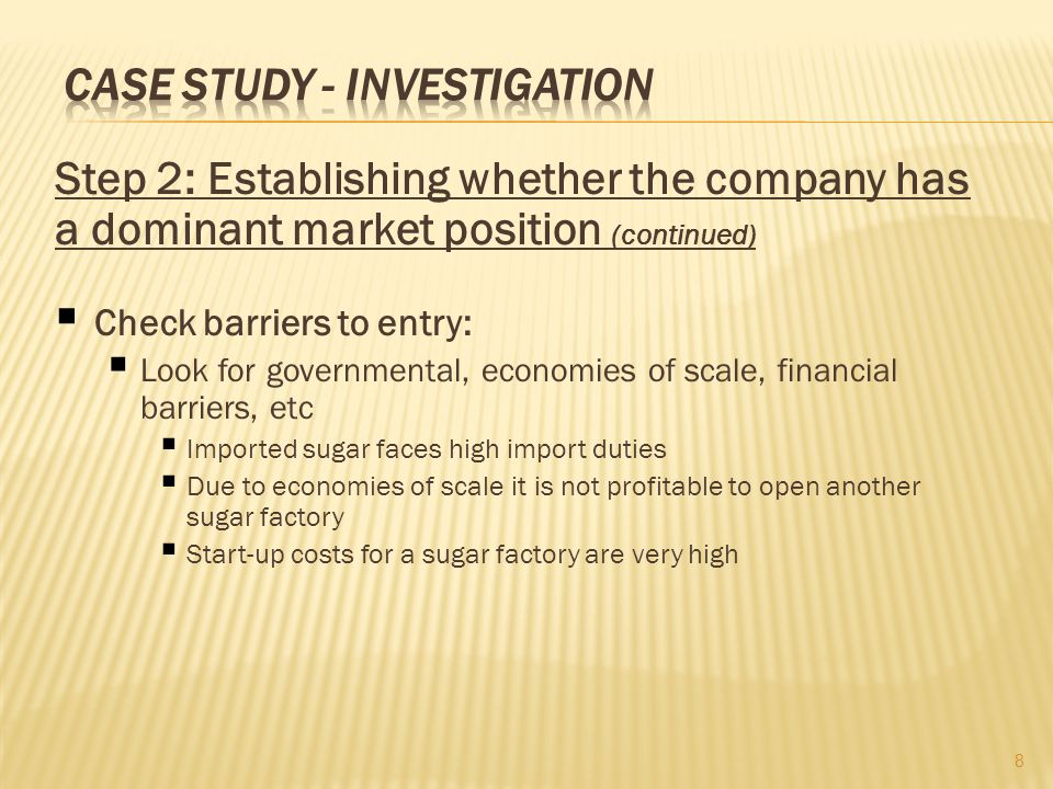 Step 2: Establishing whether the company has a dominant market position (continued) Check barriers to entry: Look for governmental, economies of scale, financial barriers, etc Imported sugar faces high import duties Due to economies of scale it is not profitable to open another sugar factory Start-up costs for a sugar factory are very high 8