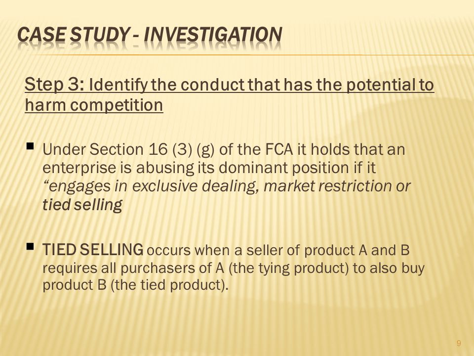 Step 3: Identify the conduct that has the potential to harm competition Under Section 16 (3) (g) of the FCA it holds that an enterprise is abusing its dominant position if it engages in exclusive dealing, market restriction or tied selling TIED SELLING occurs when a seller of product A and B requires all purchasers of A (the tying product) to also buy product B (the tied product).