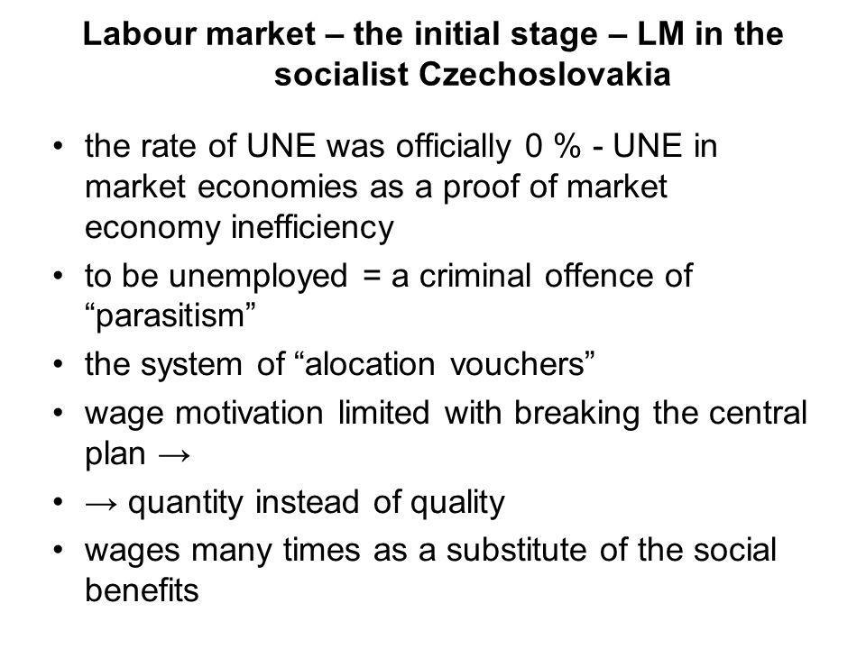 Labour market – the initial stage – LM in the socialist Czechoslovakia the rate of UNE was officially 0 % - UNE in market economies as a proof of market economy inefficiency to be unemployed = a criminal offence of parasitism the system of alocation vouchers wage motivation limited with breaking the central plan quantity instead of quality wages many times as a substitute of the social benefits