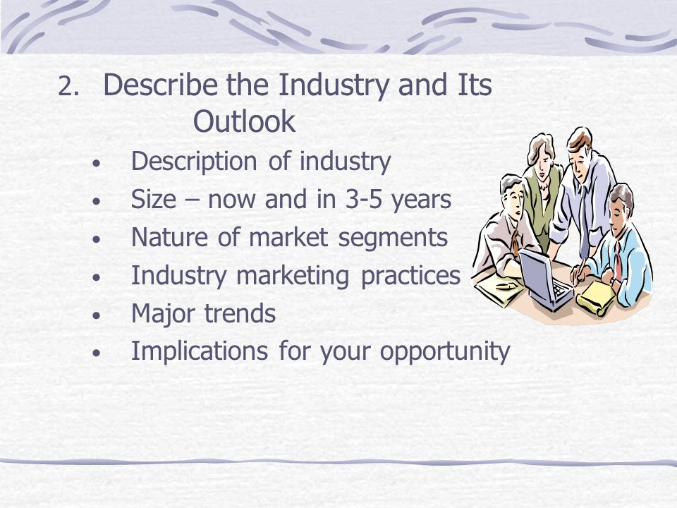 2. Describe the Industry and Its Outlook Description of industry Size – now and in 3-5 years Nature of market segments Industry marketing practices Ma
