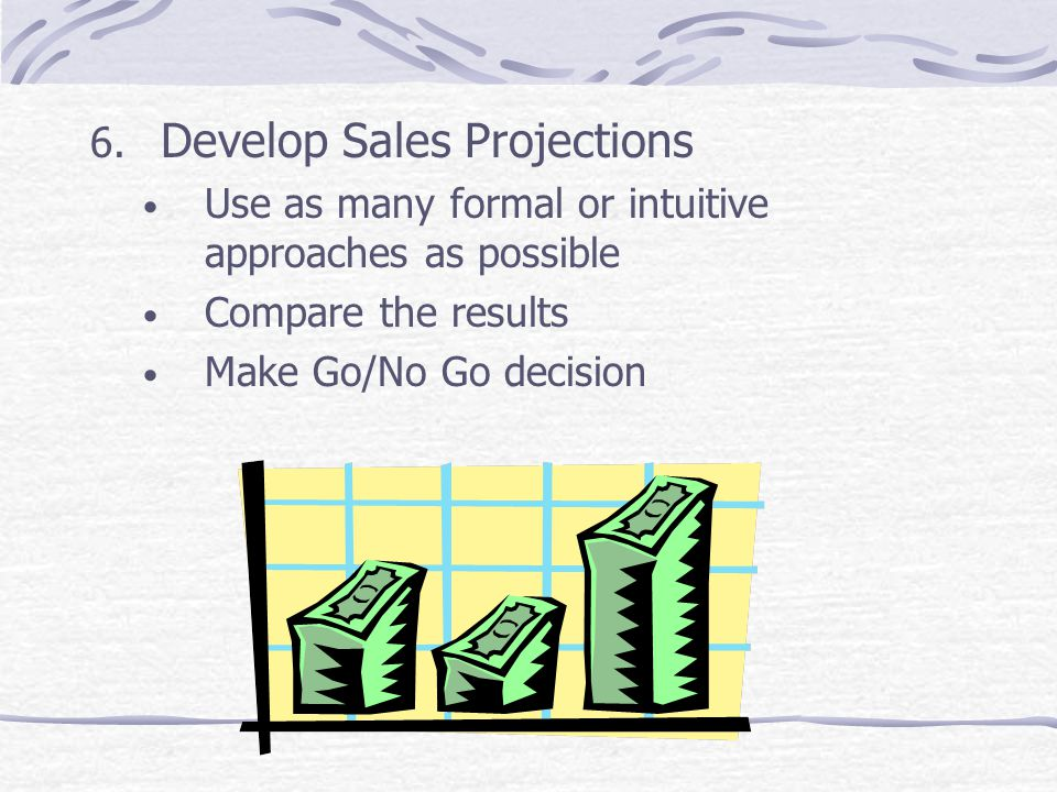 6. Develop Sales Projections Use as many formal or intuitive approaches as possible Compare the results Make Go/No Go decision