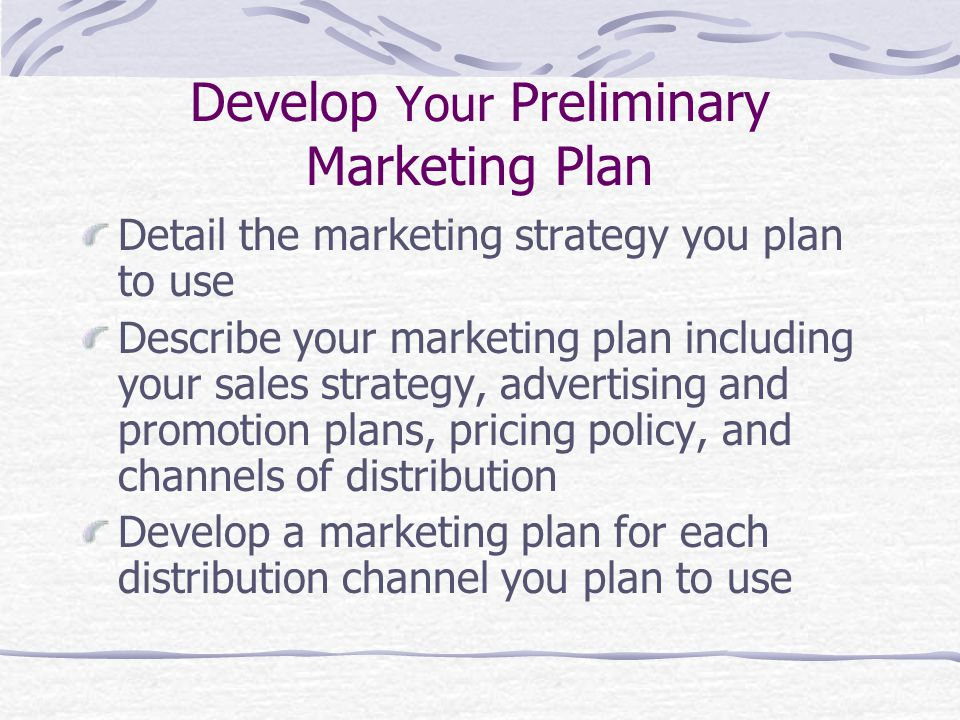 Develop Your Preliminary Marketing Plan Detail the marketing strategy you plan to use Describe your marketing plan including your sales strategy, advertising and promotion plans, pricing policy, and channels of distribution Develop a marketing plan for each distribution channel you plan to use