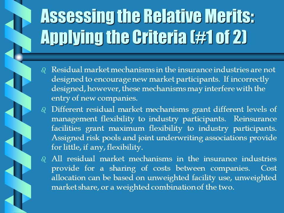Assessing the Relative Merits: Applying the Criteria (#1 of 2) b b Residual market mechanisms in the insurance industries are not designed to encourage new market participants.