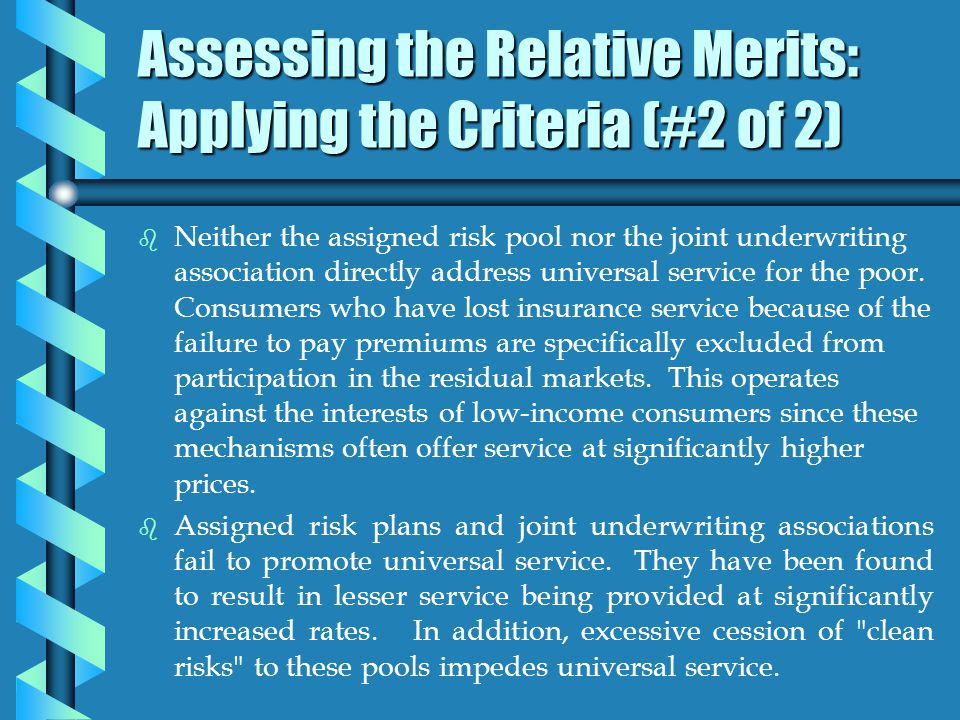 Assessing the Relative Merits: Applying the Criteria (#2 of 2) b b Neither the assigned risk pool nor the joint underwriting association directly address universal service for the poor.